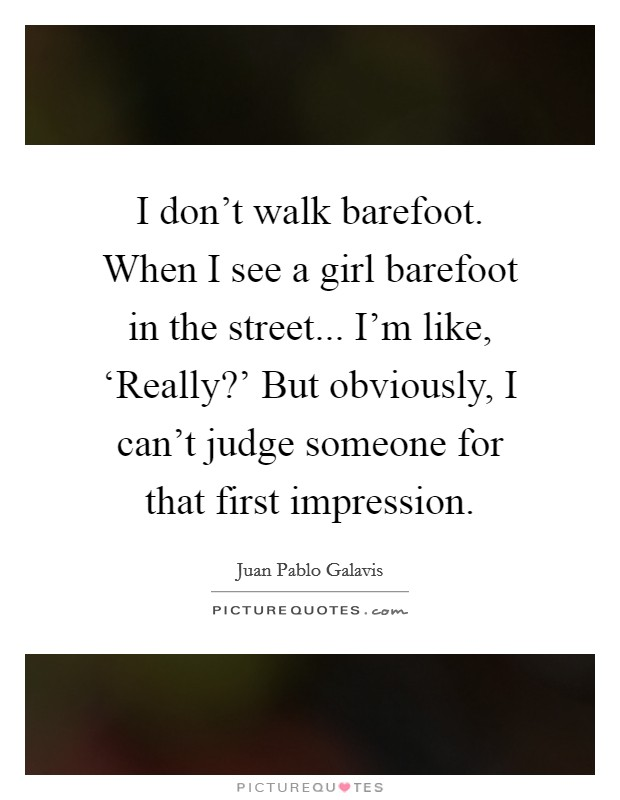 I don't walk barefoot. When I see a girl barefoot in the street... I'm like, 'Really?' But obviously, I can't judge someone for that first impression Picture Quote #1