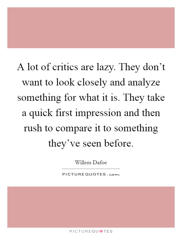A lot of critics are lazy. They don't want to look closely and analyze something for what it is. They take a quick first impression and then rush to compare it to something they've seen before Picture Quote #1