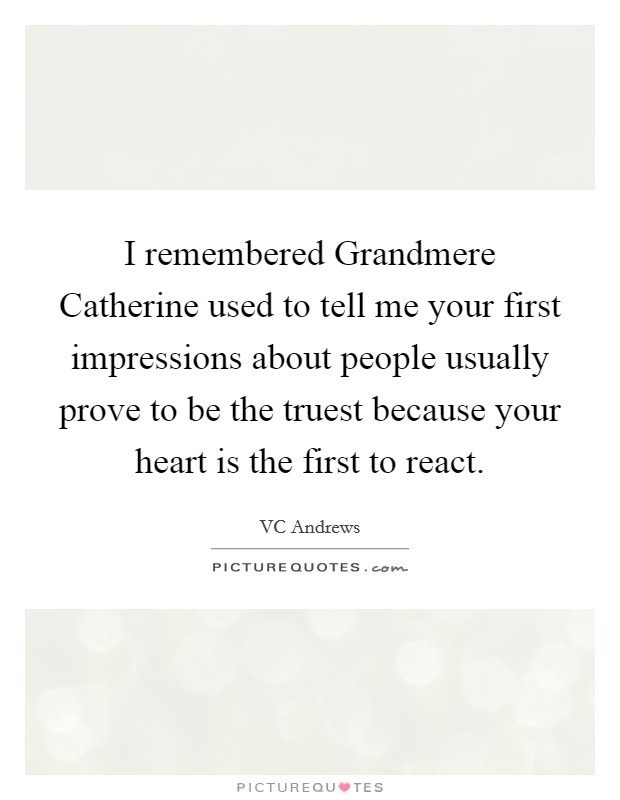 I remembered Grandmere Catherine used to tell me your first impressions about people usually prove to be the truest because your heart is the first to react Picture Quote #1