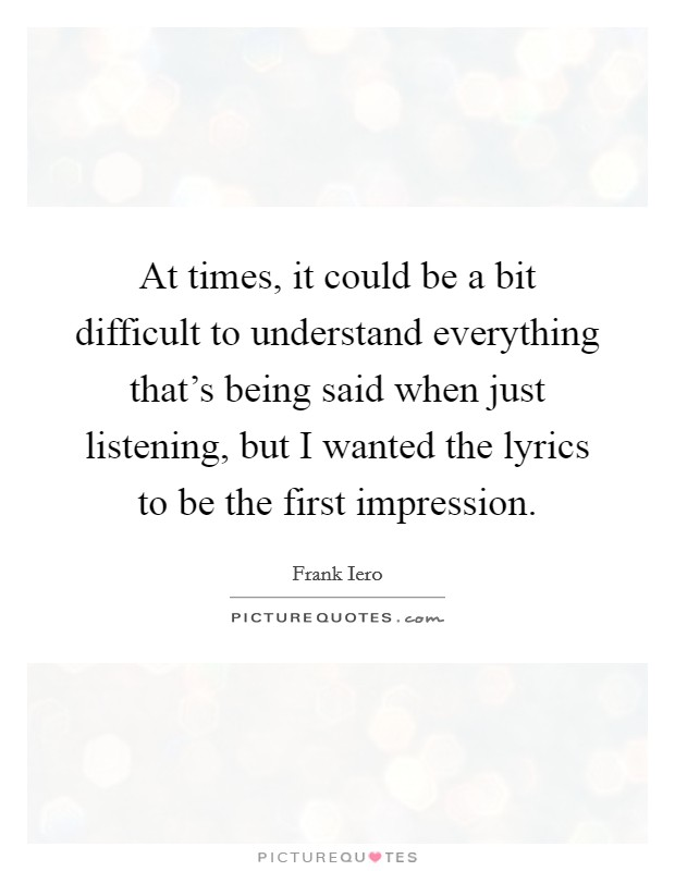 At times, it could be a bit difficult to understand everything that's being said when just listening, but I wanted the lyrics to be the first impression Picture Quote #1