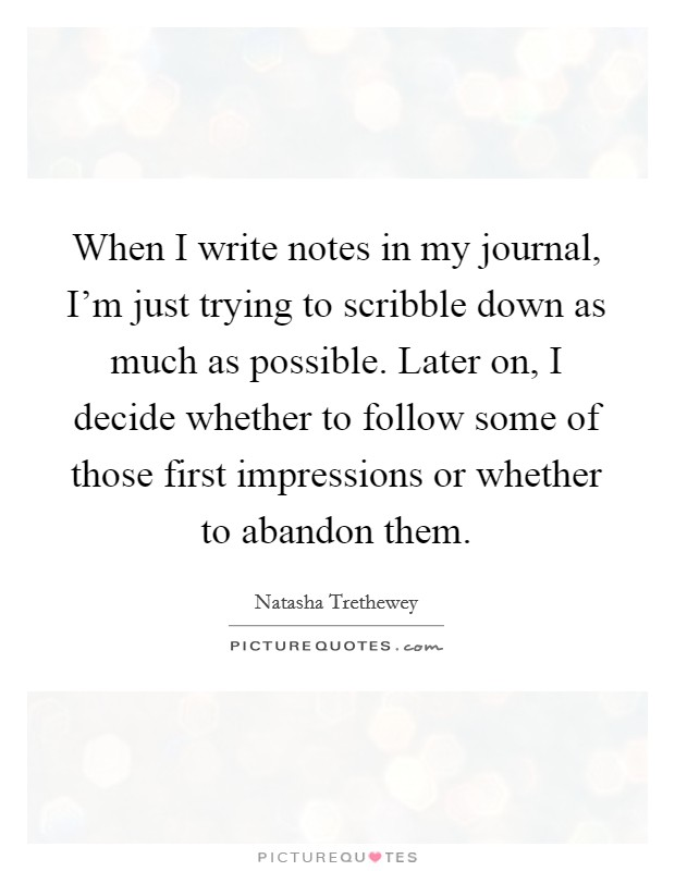 When I write notes in my journal, I'm just trying to scribble down as much as possible. Later on, I decide whether to follow some of those first impressions or whether to abandon them Picture Quote #1