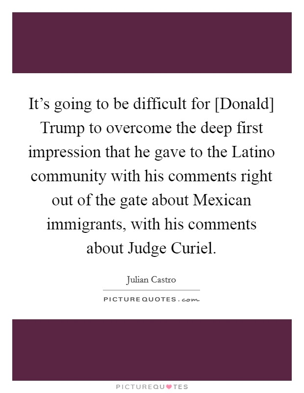 It's going to be difficult for [Donald] Trump to overcome the deep first impression that he gave to the Latino community with his comments right out of the gate about Mexican immigrants, with his comments about Judge Curiel Picture Quote #1
