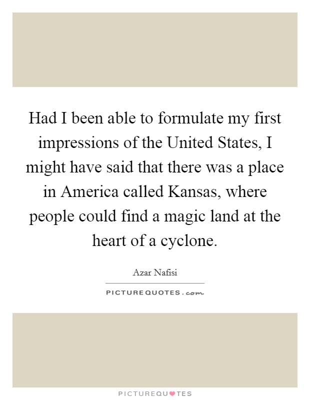 Had I been able to formulate my first impressions of the United States, I might have said that there was a place in America called Kansas, where people could find a magic land at the heart of a cyclone Picture Quote #1