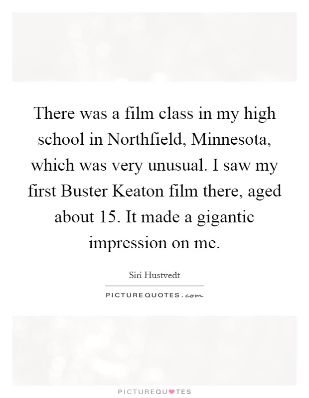 There was a film class in my high school in Northfield, Minnesota, which was very unusual. I saw my first Buster Keaton film there, aged about 15. It made a gigantic impression on me Picture Quote #1