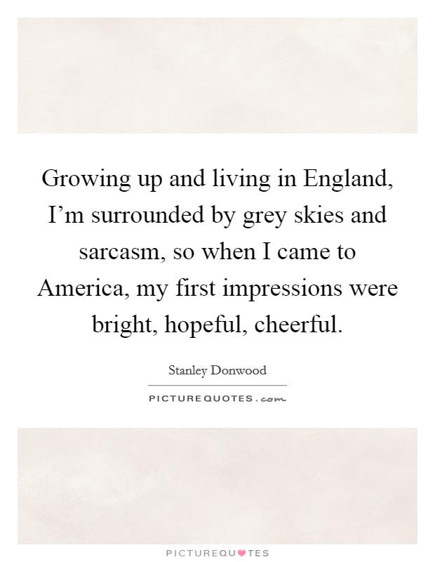 Growing up and living in England, I'm surrounded by grey skies and sarcasm, so when I came to America, my first impressions were bright, hopeful, cheerful Picture Quote #1