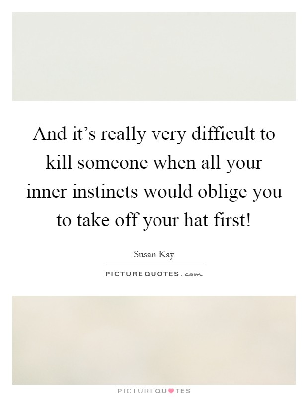 And it's really very difficult to kill someone when all your inner instincts would oblige you to take off your hat first! Picture Quote #1