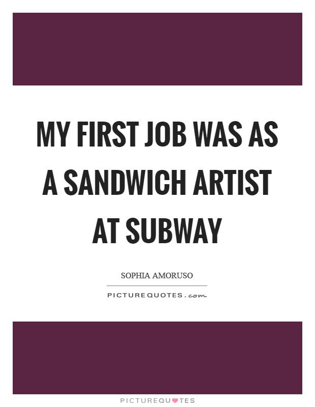 My first job was as a sandwich artist at Subway Picture Quote #1