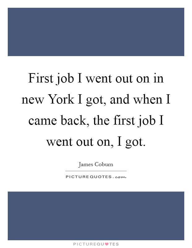 First job I went out on in new York I got, and when I came back, the first job I went out on, I got Picture Quote #1