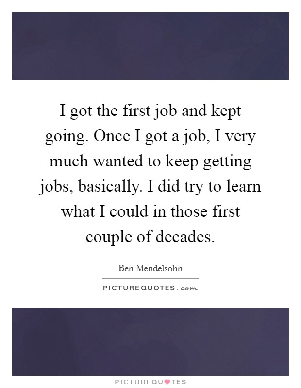 I got the first job and kept going. Once I got a job, I very much wanted to keep getting jobs, basically. I did try to learn what I could in those first couple of decades Picture Quote #1