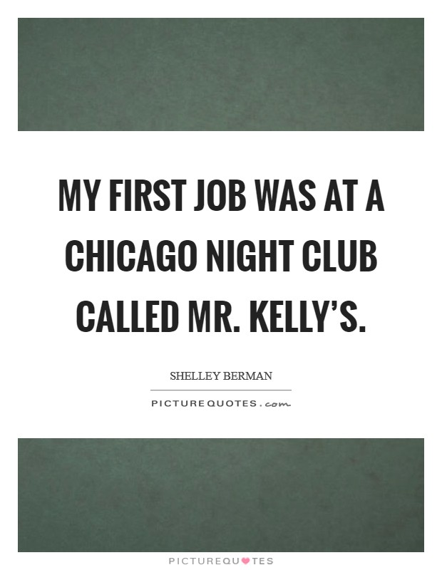 My first job was at a Chicago night club called Mr. Kelly's Picture Quote #1