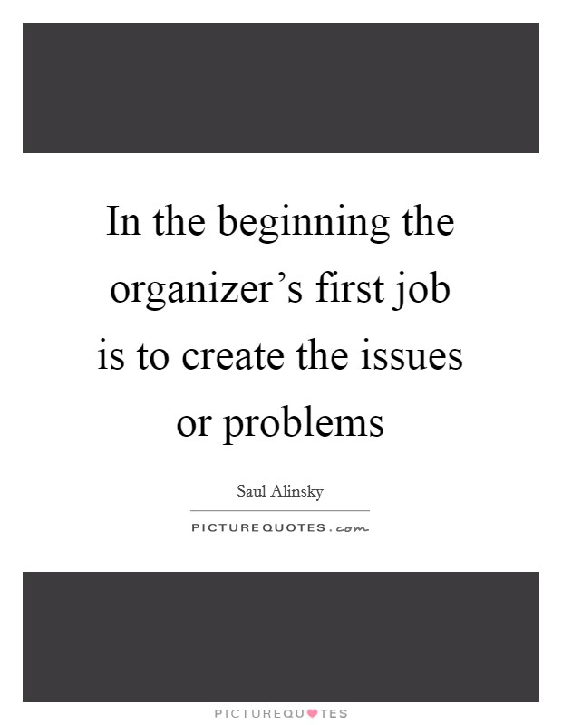 In the beginning the organizer's first job is to create the issues or problems Picture Quote #1