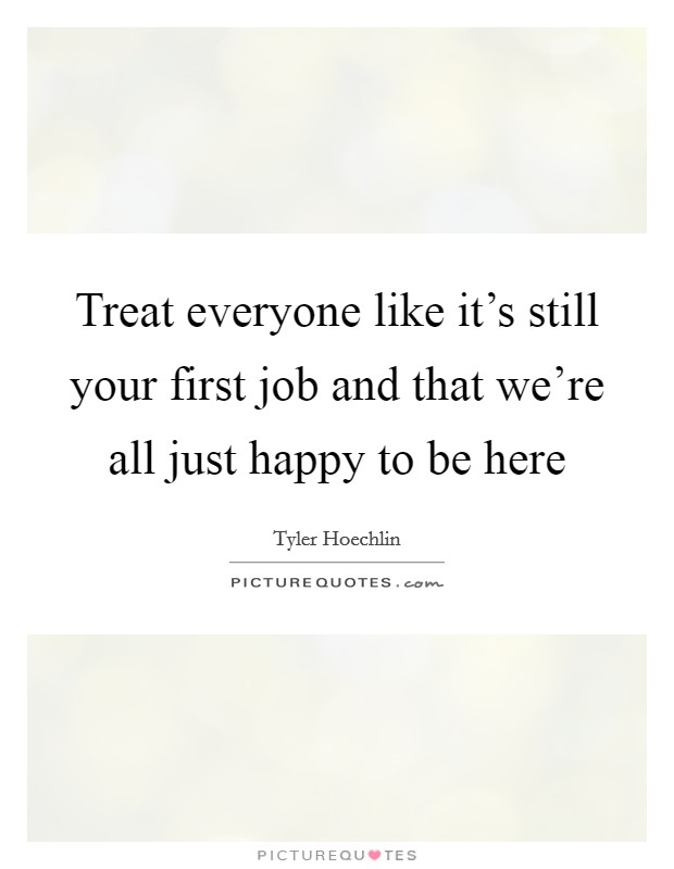 Treat everyone like it's still your first job and that we're all just happy to be here Picture Quote #1