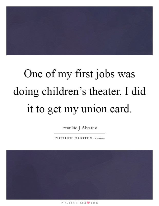 One of my first jobs was doing children's theater. I did it to get my union card Picture Quote #1