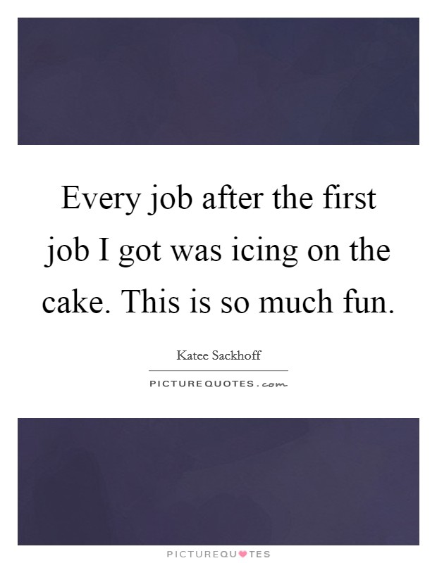Every job after the first job I got was icing on the cake. This is so much fun Picture Quote #1