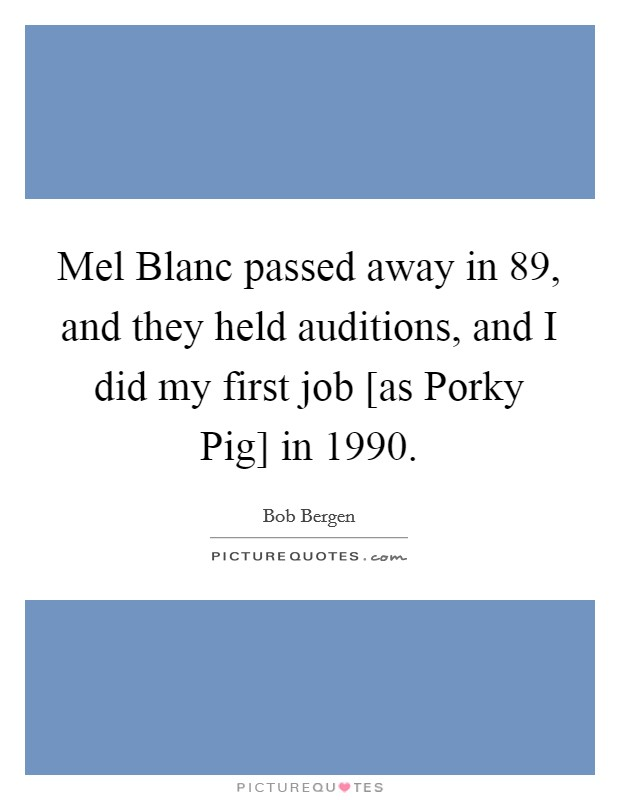 Mel Blanc passed away in  89, and they held auditions, and I did my first job [as Porky Pig] in 1990 Picture Quote #1