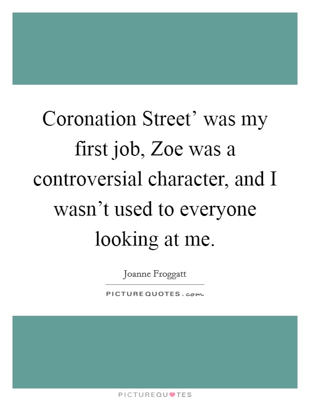 Coronation Street' was my first job, Zoe was a controversial character, and I wasn't used to everyone looking at me Picture Quote #1