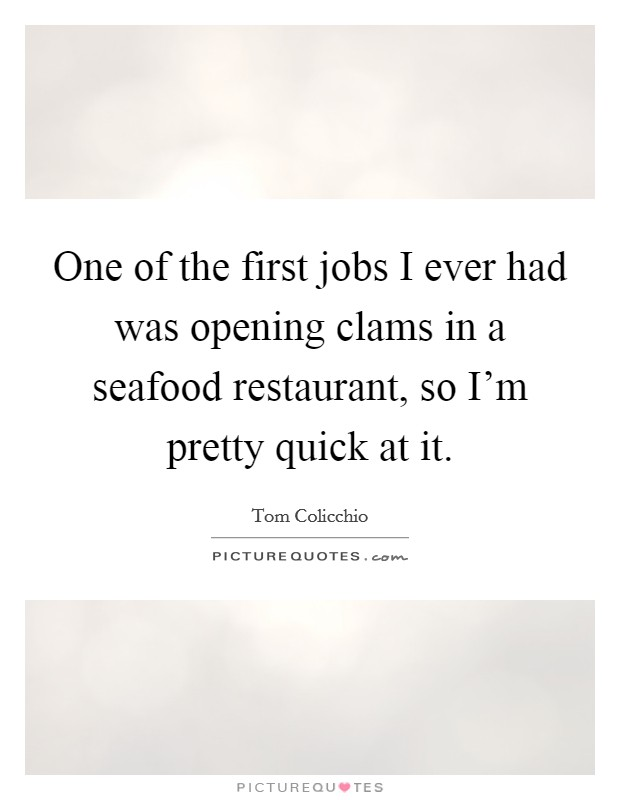 One of the first jobs I ever had was opening clams in a seafood restaurant, so I'm pretty quick at it Picture Quote #1