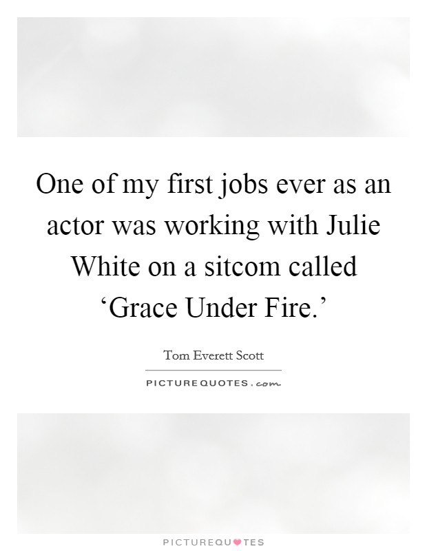 One of my first jobs ever as an actor was working with Julie White on a sitcom called 'Grace Under Fire.' Picture Quote #1