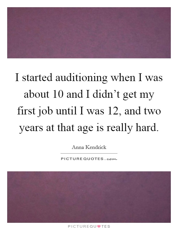 I started auditioning when I was about 10 and I didn't get my first job until I was 12, and two years at that age is really hard Picture Quote #1