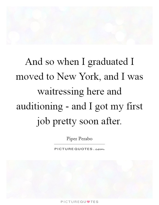 And so when I graduated I moved to New York, and I was waitressing here and auditioning - and I got my first job pretty soon after Picture Quote #1