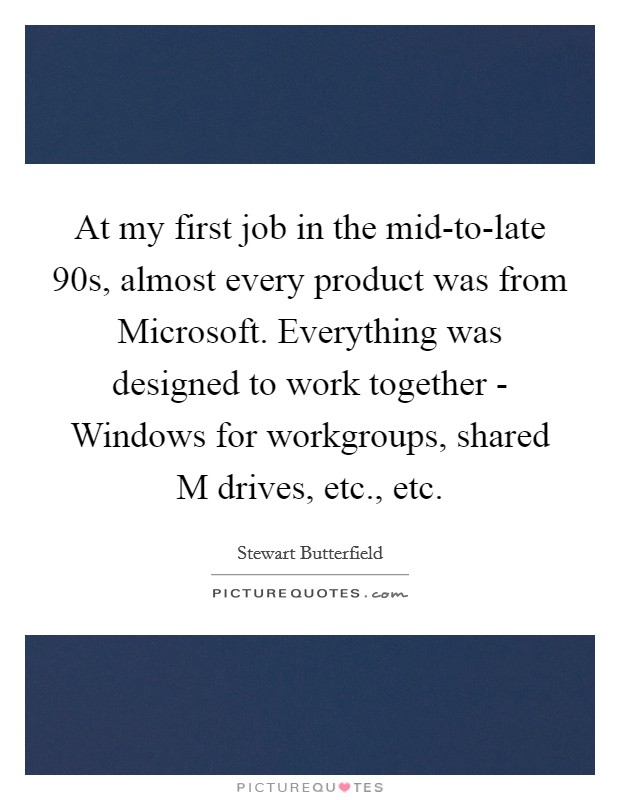 At my first job in the mid-to-late  90s, almost every product was from Microsoft. Everything was designed to work together - Windows for workgroups, shared M drives, etc., etc. Picture Quote #1