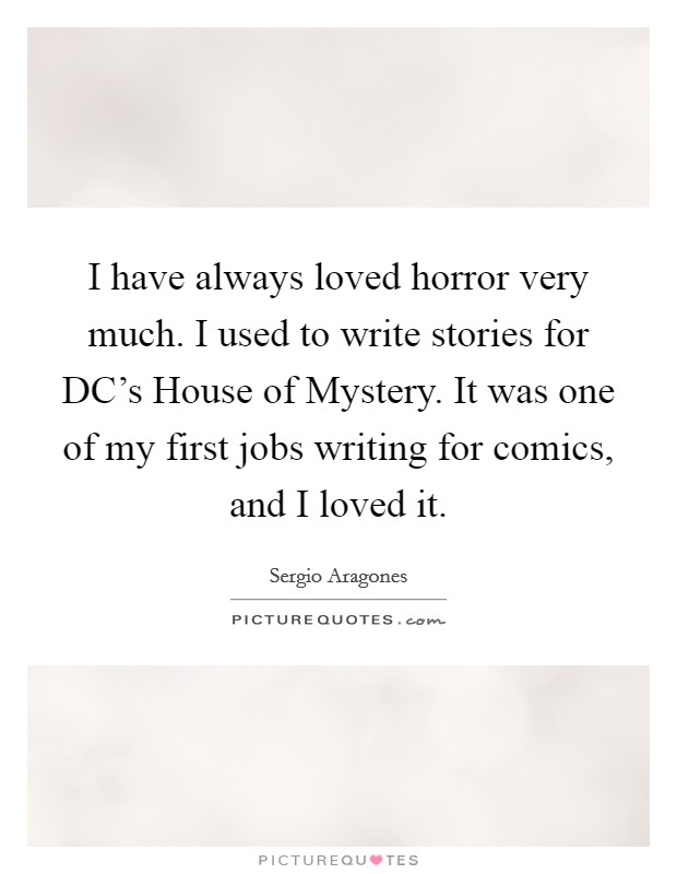 I have always loved horror very much. I used to write stories for DC's House of Mystery. It was one of my first jobs writing for comics, and I loved it Picture Quote #1