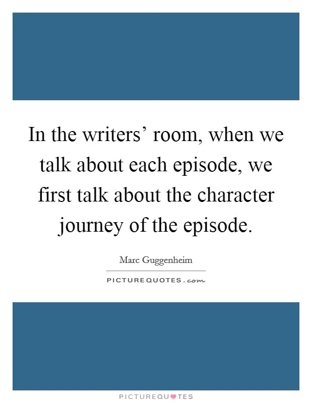 In the writers' room, when we talk about each episode, we first talk about the character journey of the episode Picture Quote #1