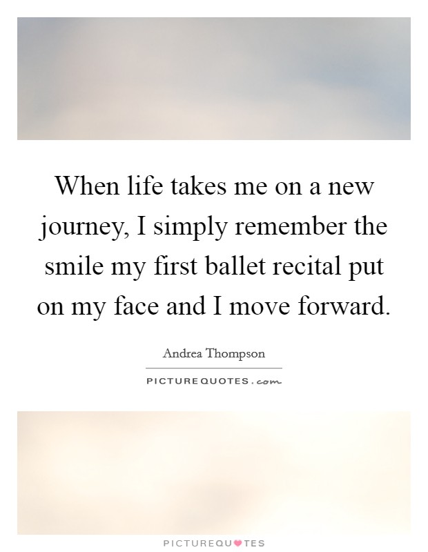 When life takes me on a new journey, I simply remember the smile my first ballet recital put on my face and I move forward Picture Quote #1