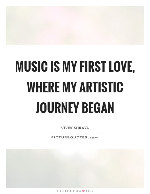 Music is my first love, where my artistic journey began Picture Quote #1