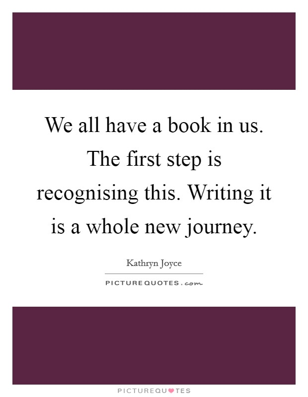 We all have a book in us. The first step is recognising this. Writing it is a whole new journey Picture Quote #1