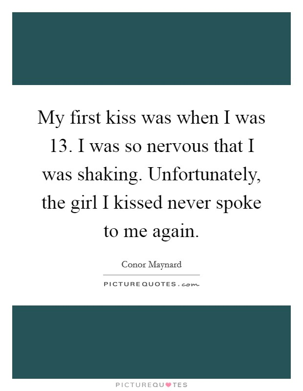My first kiss was when I was 13. I was so nervous that I was shaking. Unfortunately, the girl I kissed never spoke to me again Picture Quote #1