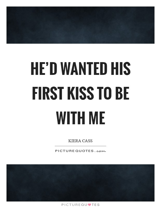 He'd wanted his first kiss to be with me Picture Quote #1