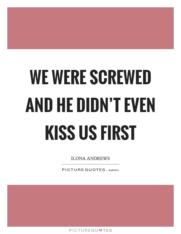 We were screwed and he didn't even kiss us first Picture Quote #1