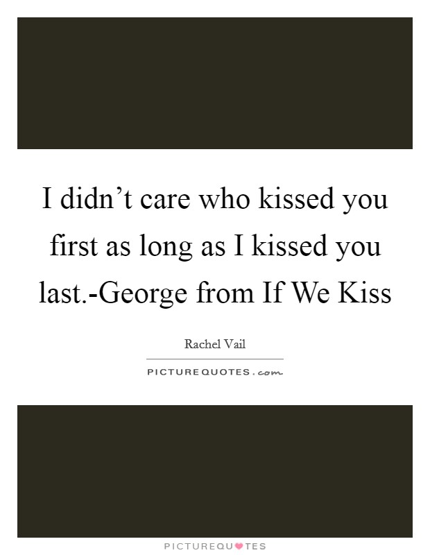 I didn't care who kissed you first as long as I kissed you last.-George from If We Kiss Picture Quote #1