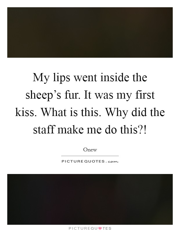 My lips went inside the sheep's fur. It was my first kiss. What is this. Why did the staff make me do this?! Picture Quote #1