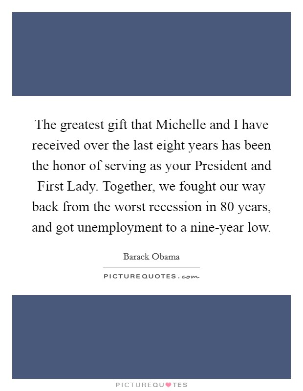 The greatest gift that Michelle and I have received over the last eight years has been the honor of serving as your President and First Lady. Together, we fought our way back from the worst recession in 80 years, and got unemployment to a nine-year low Picture Quote #1