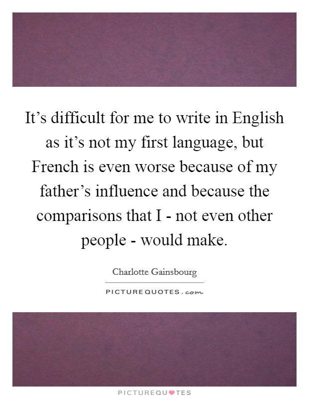 It's difficult for me to write in English as it's not my first language, but French is even worse because of my father's influence and because the comparisons that I - not even other people - would make Picture Quote #1