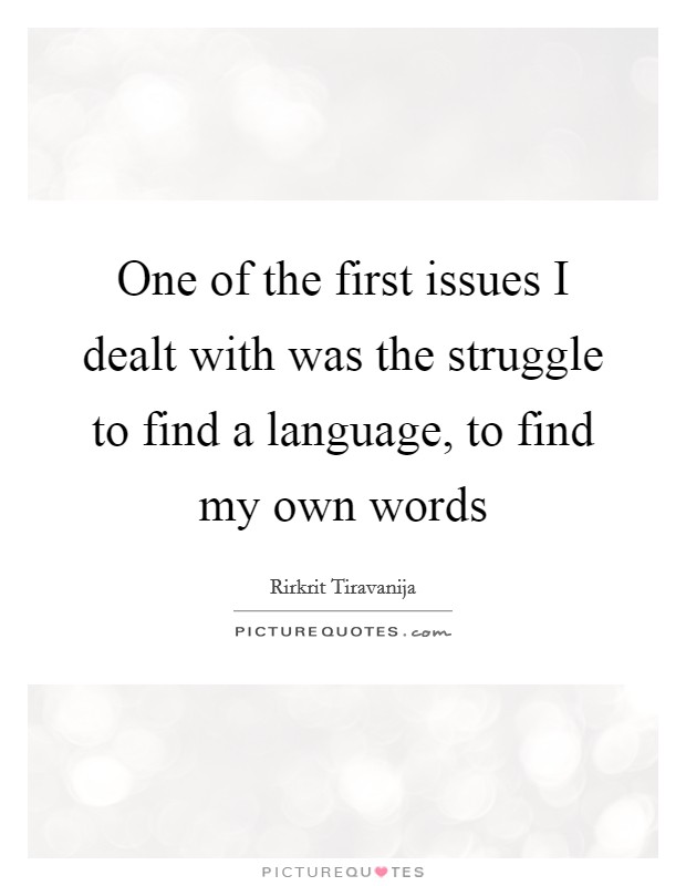 One of the first issues I dealt with was the struggle to find a language, to find my own words Picture Quote #1