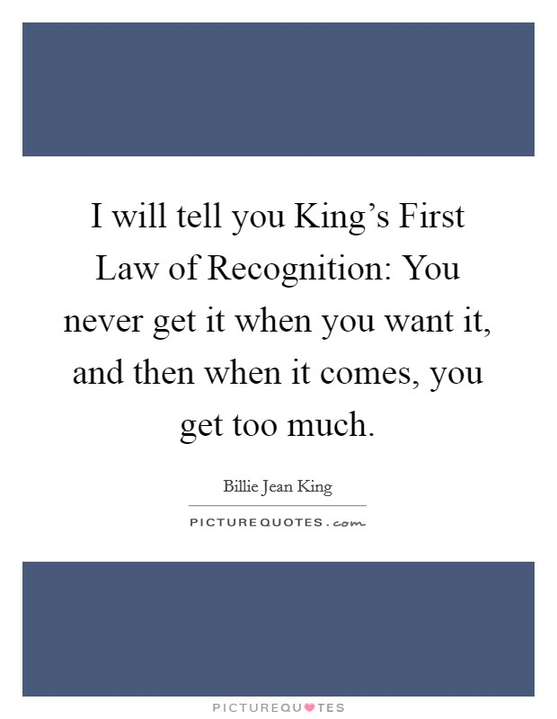 I will tell you King's First Law of Recognition: You never get it when you want it, and then when it comes, you get too much Picture Quote #1