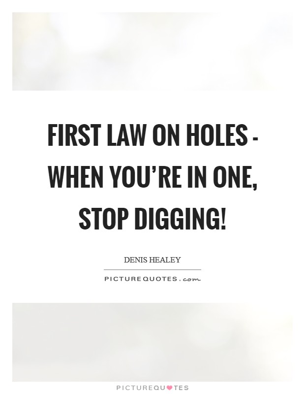 First law on holes - when you're in one, stop digging! Picture Quote #1