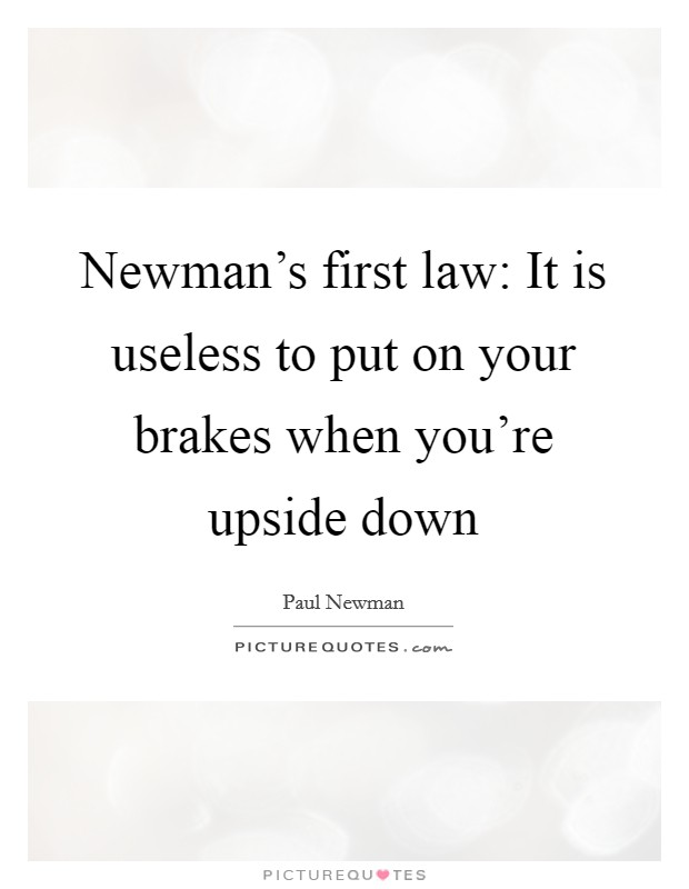 Newman's first law: It is useless to put on your brakes when you're upside down Picture Quote #1