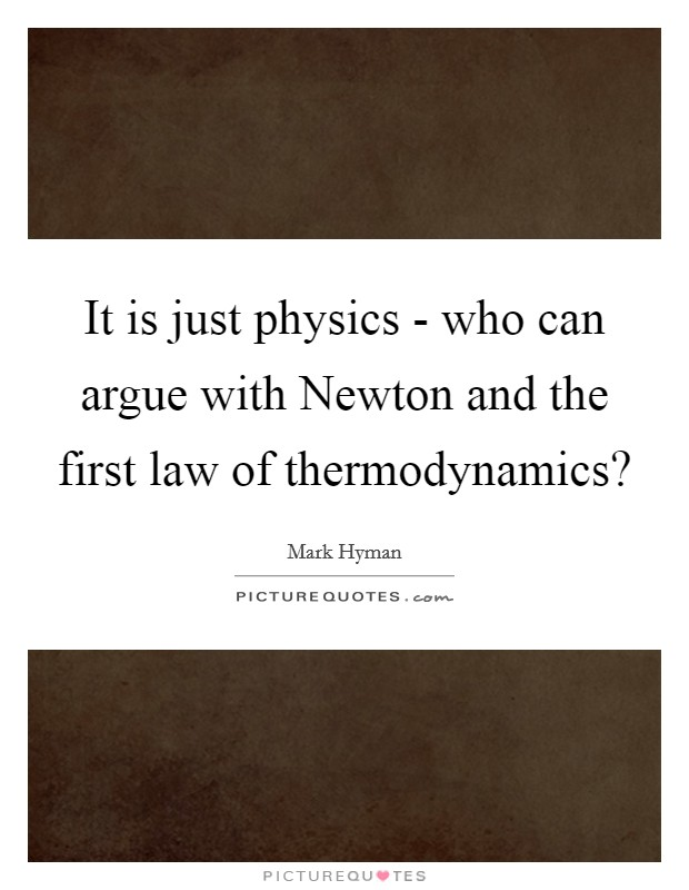 It is just physics - who can argue with Newton and the first law of thermodynamics? Picture Quote #1
