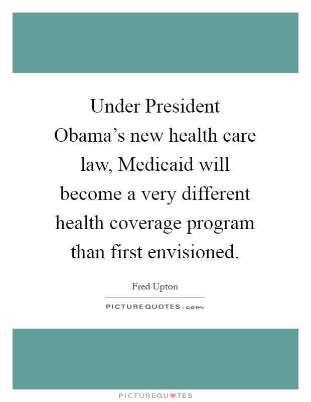 Under President Obama's new health care law, Medicaid will become a very different health coverage program than first envisioned Picture Quote #1
