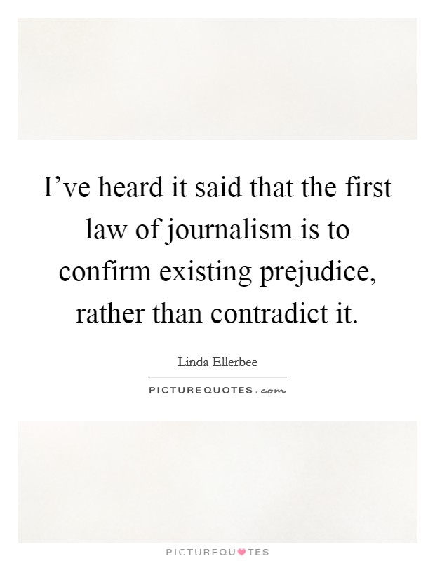 I've heard it said that the first law of journalism is to confirm existing prejudice, rather than contradict it Picture Quote #1