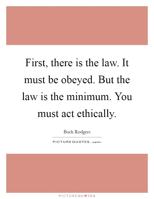 First, there is the law. It must be obeyed. But the law is the minimum. You must act ethically Picture Quote #1