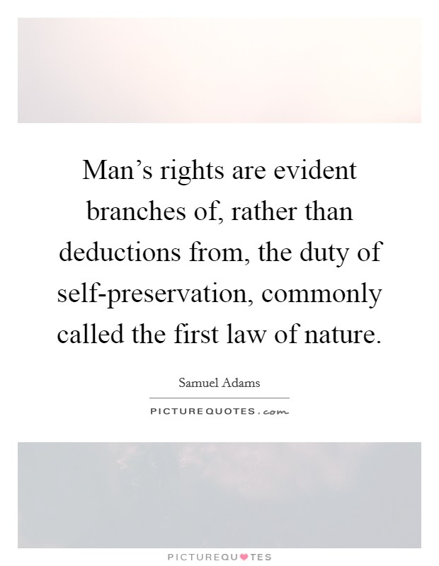 Man's rights are evident branches of, rather than deductions from, the duty of self-preservation, commonly called the first law of nature Picture Quote #1