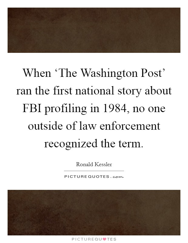 When 'The Washington Post' ran the first national story about FBI profiling in 1984, no one outside of law enforcement recognized the term Picture Quote #1