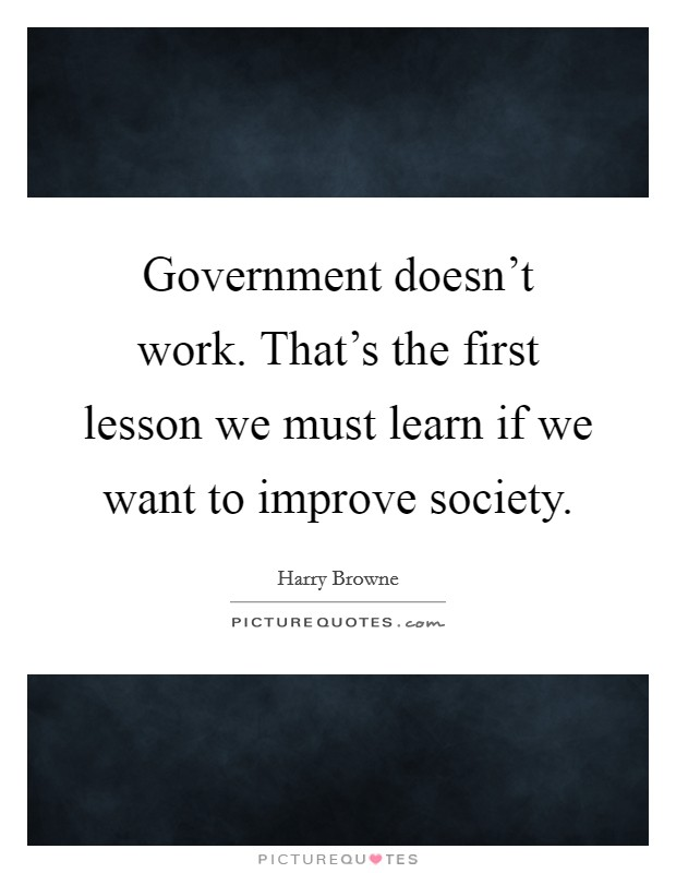 Government doesn't work. That's the first lesson we must learn if we want to improve society Picture Quote #1