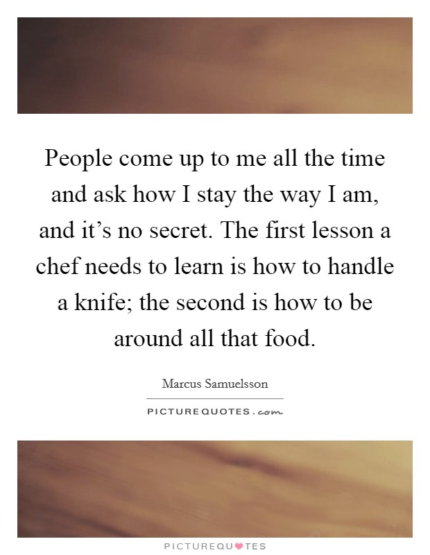 People come up to me all the time and ask how I stay the way I am, and it's no secret. The first lesson a chef needs to learn is how to handle a knife; the second is how to be around all that food Picture Quote #1