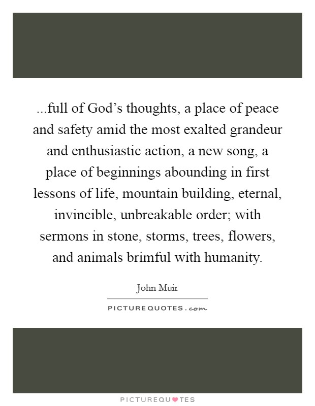 ...full of God's thoughts, a place of peace and safety amid the most exalted grandeur and enthusiastic action, a new song, a place of beginnings abounding in first lessons of life, mountain building, eternal, invincible, unbreakable order; with sermons in stone, storms, trees, flowers, and animals brimful with humanity Picture Quote #1
